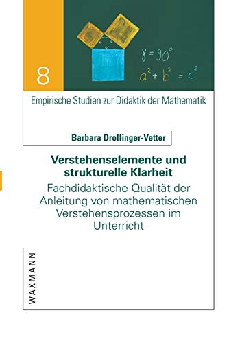 Verstehenselemente und strukturelle Klarheit: Fachdidaktische Qualität der Anleitung von mathematischen Verstehensprozessen im Unterricht (Empirische Studien zur Didaktik der Mathematik)