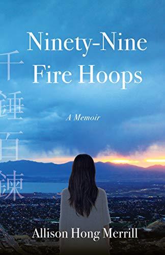 Ninety-Nine Fire Hoops: A Memoir by [Allison Hong Merrill]