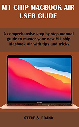 M1 CHIP MACBOOK AIR USER GUIDE: A Comprehensive Step By Step Manual Guide to Master Your New M1 Chip MacBook Air with Tips & Tricks (English Edition)