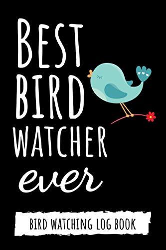 Best Bird Watcher Ever: Bird Watching Log Book / Checklist Book / Notebook / Diary, Unique Gift For Birders And Bird Watchers