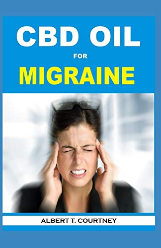 CBD OIL FOR MIGRAINE: Learn About the Therapeutic Power of CBD Oil (The Essential and Effective Alternative Therapy for Migraine)