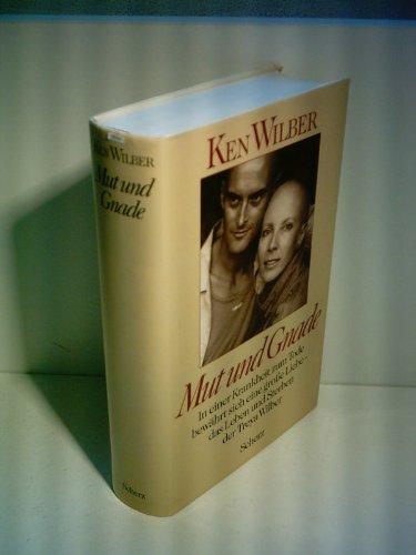 Ken Wilber: Mut und Gnade - In einer Krankheit zum Tode bewährt sich eine große Liebe - das Leben und Sterben der Treya Wilber