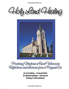 Holy Land Healing: Practicing Medicine in Rural Wisconsin Reflections and Lessons from a Poignant Era 1731453973 Book Cover