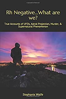 Rh Negative...What are we?: True Accounts of UFOs, Astral Projection, Murder, & Supernatural Phenomenon
