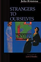 Strangers to Ourselves (European Perspectives: A Social Thought and Cultural Criticism)