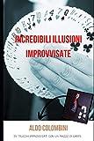 Incredibili Illusioni Improvvisate: 35 trucchi improvvisati con un mazzo di carte