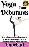 Yoga : Yoga Pour Débutants: Votre Guide Pour Maîtriser Les Postures de Yoga Tout en Renforçant...
