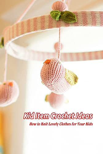 Kid Item Crochet Ideas: How to Knit Lovely Clothes for Your Kids: Kid Things Crochet Guide (English Edition)