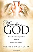 Touching God: How to Heal Your Deepest Hurts & How to Connect with God 24/7