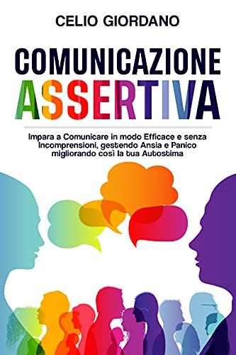 Comunicazione Assertiva: Impara a Comunicare in modo Efficace e senza Incomprensioni, gestendo Ansia e Panico migliorando così la tua Autostima