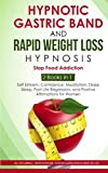 Hypnotic Gastric Band and Rapid Weight loss Hypnosis: Stop Fod Addiction - 2 Books in 1: Self Esteem, Confidence, Meditation, Deep Sleep, Past Life Regression, and Positive Affirmations for Women