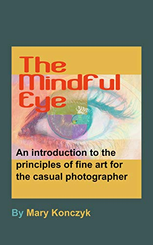 The Mindful Eye: An Introduction to the Principles of Fine Art for the Casual Photographer (Mindful Photography for Casual Photographers Book 1)