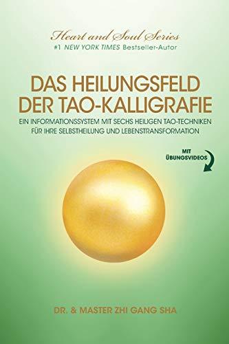 Das Heilungsfeld Der Tao-Kalligrafie: Ein Informationssystem Mit Sechs Heiligen Tao-Techniken Für Ihre Selbstheilung Und Lebenstransformation