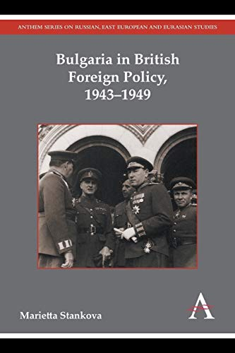 Bulgaria in British Foreign Policy, 1943-1949 (Russian, East European and Eurasian Studies)