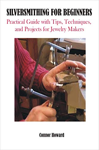 SILVERSMITHING FOR BEGINNERS: Practical Guide with Tips, Techniques, and Projects for Jewelry Makers (METAL WORKS FOR BEGINNERS Book 2) (English Edition)
