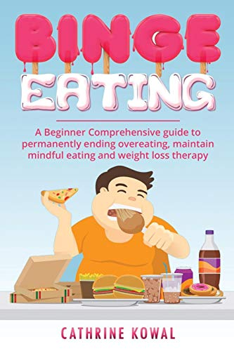 Binge Eating: A Beginner Comprehensive guide to permanently ending overeating, maintain mindful eating and weight loss therapy
