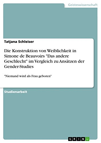 """Die Konstruktion von Weiblichkeit in Simone de Beauvoirs """"Das andere Geschlecht"""" im Vergleich zu Ansätzen der Gender-Studies: """"Niemand wird als Frau geboren"""""""