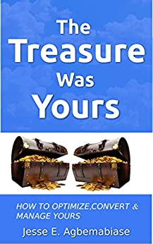 The Treasure Was Yours: How to Optimize,Convert and Manage yours by [Jesse E. Agbemabiase]