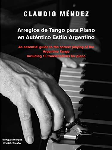 Arreglos de Tango Para Piano En Autentico Estilo Argentino: An Essential Guide to the Correct Playing of the Argentine Tango Including 10 Transcriptio