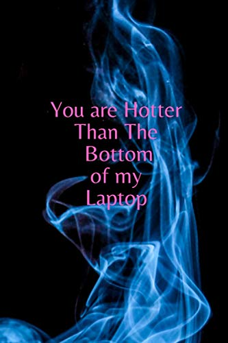 you are hotter than bottom of my laptop: Funny Notebook Valentines Day for Boyfriend and Girlfriend, Valentines Day Gifts for Him & Her, size (6x9 inches)