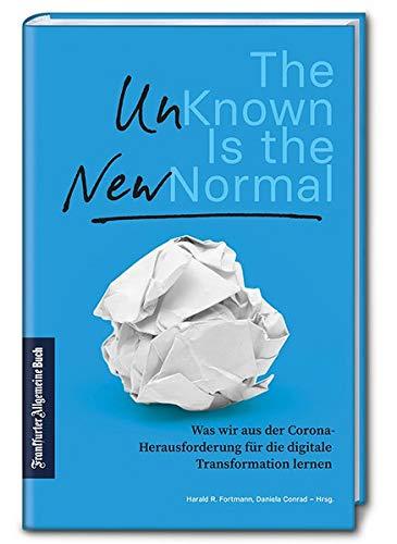 The Unknown is the New Normal: Was wir aus der Corona-Herausforderung für die digitale Transformation lernen. Das Unbekannte als Chance: Analysen & Strategien für Unternehmen und Arbeitnehmer.