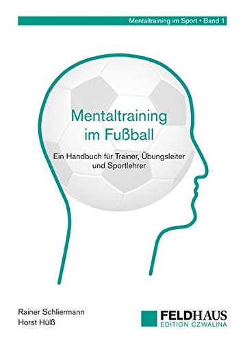 Mentaltraining im Fußball: Ein Handbuch für Trainer, Übungsleiter und Sportlehrer (Mentaltraining im Sport)