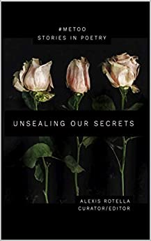 Unsealing Our Secrets: A Short Poem Anthology About Sexual Abuse: Women and Men Speak Out: #MeToo by [Alexis Rotella]