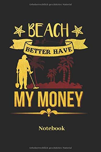 Beach Better Have My Money Notebook: Liniertes Notizbuch für Schatzsucher Sondengeher und Metall Detektor Fans - Notizheft Geschenk für Männer, Frauen und Kinder