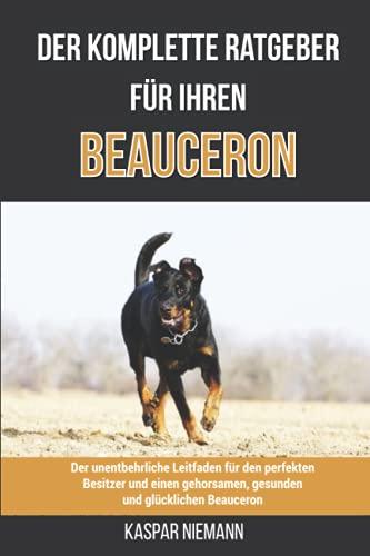 Der komplette Ratgeber für Ihren Beauceron: Der unentbehrliche Leitfaden für den perfekten Besitzer und einen gehorsamen, gesunden und glücklichen Beauceron