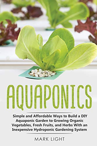 Aquaponics: Simple and Affordable Ways to Build a DIY Aquaponic Garden to Growing Organic Vegetables, Fresh Fruits, and Herbs With an Inexpensive Hydroponic Gardening System (Hydroponics, Band 2)