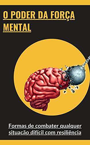 O poder da força mental: Formas de combater qualquer situação difícil com resiliência (Portuguese Edition)