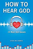 How to Hear God, 10 Ways God Speaks: How to Hear God's Voice