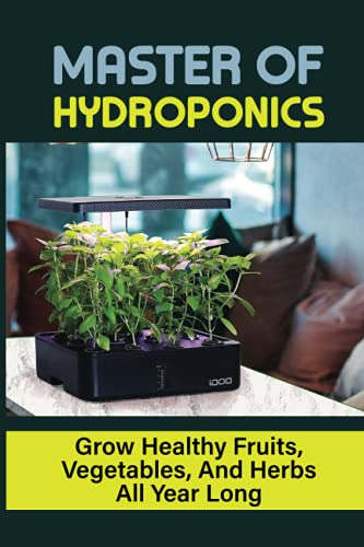 Master Of Hydroponics: Grow Healthy Fruits, Vegetables, And Herbs...