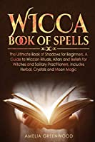 Wicca Book of Spells: he Ultimate Book of Shadows for Beginners. A Guide to Wiccan Rituals, Altars and Beliefs for Witches and Solitary Practitioners, Includes Herbal, Crystals and Moon Magic (Wicca and Witchcraft)