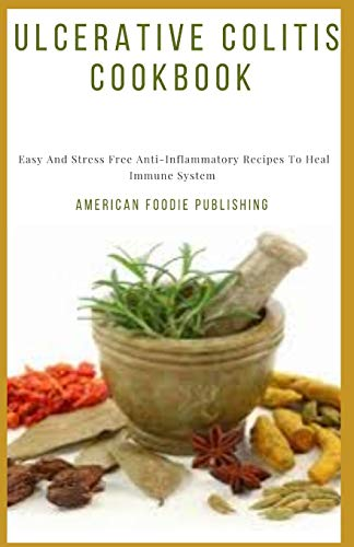 Ulcerative Colitis Cookbook: Easy And Stress Free Anti-Inflammatory Recipes To Heal Immune System