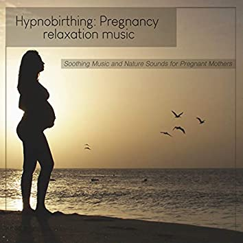 Hypnobirthing: Pregnancy Relaxation Music and Nature Sounds for Pregnant Mothers