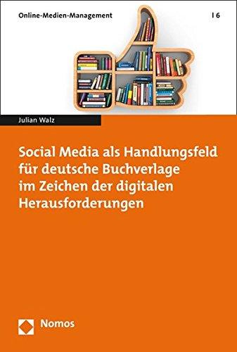 Social Media als Handlungsfeld für deutsche Buchverlage im Zeichen der digitalen Herausforderungen (Online-medien-management, Band 6)