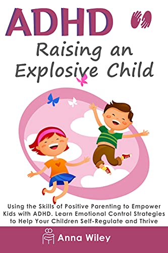 ADHD - Raising an Explosive Child: Using the Skills of Positive Parenting to Empower Kids with ADHD. Learn Emotional Control Strategies to Help Your Children Self-Regulate and Thrive (English Edition)
