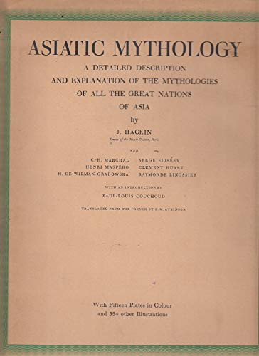 ASIATIC MYTHOLOGY: A Detailed Description and Explanation of the Mythologies of All the Great Nations of Asia. By J. Hackin, Clement Huart, Raymonde Linossier, H. de Wilman-Grabowska, Charles-Henri Marchal, Henri Maspero, Serge Eliseev. With an Introducti