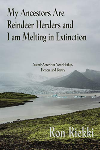 My Ancestors are Reindeer Herders and I Am Melting In Extinction: Saami-American Non-Fiction, Fiction, and Poetry by [Ron Riekki]