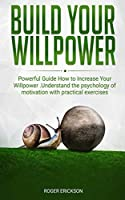 Build Your Willpower: Powerful guide how to increase your willpower. Understand the psychology of motivation with practical exercises