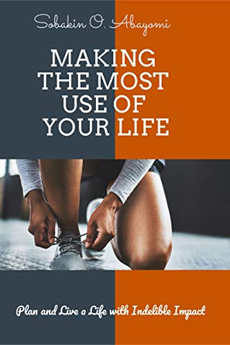 Making The Most Use of Your Life: Plan and Live a Life With Indelible Impact (English Edition)