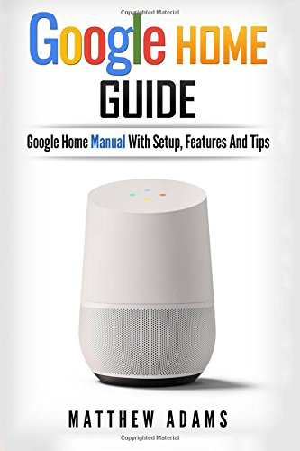 Google Home: The Google Home Guide And Google Home Manual With Setup, Features