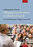 Pflegepionierinnen in Deutschland: Zur Entwicklung der Pflegewissenschaft