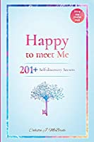 Happy To Meet Me: 201+ Self-Discovery Secrets To Power Up Your Self-esteem And Recognize Your Self-Worth