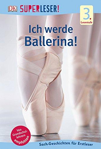 SUPERLESER! Ich werde Ballerina!: 3. Lesestufe Sach-Geschichten für Leseprofis