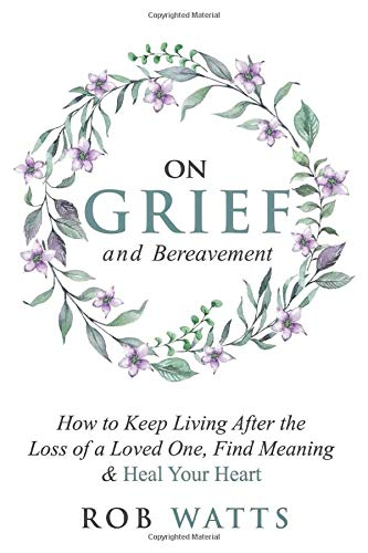 Compare Textbook Prices for On Grief and Bereavement: How to Keep Living After the Loss of a Loved One, Find Meaning & Heal Your Heart  ISBN 9798650287650 by Watts, Rob