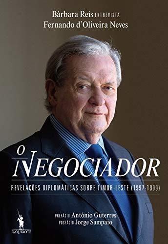 O Negociador – Revelações Diplomáticas sobre Timor-Leste (1997-1999) (Portuguese Edition)