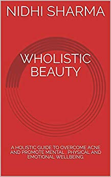 WHOLISTIC BEAUTY: A HOLISTIC GUIDE TO OVERCOME ACNE AND PROMOTE MENTAL , PHYSICAL AND EMOTIONAL WELLBEING. by [NIDHI SHARMA]
