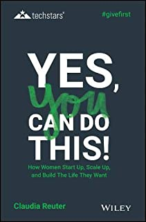 Yes, You Can Do This! How Women Start Up, Scale Up, and Build The Life They Want (Techstars)
